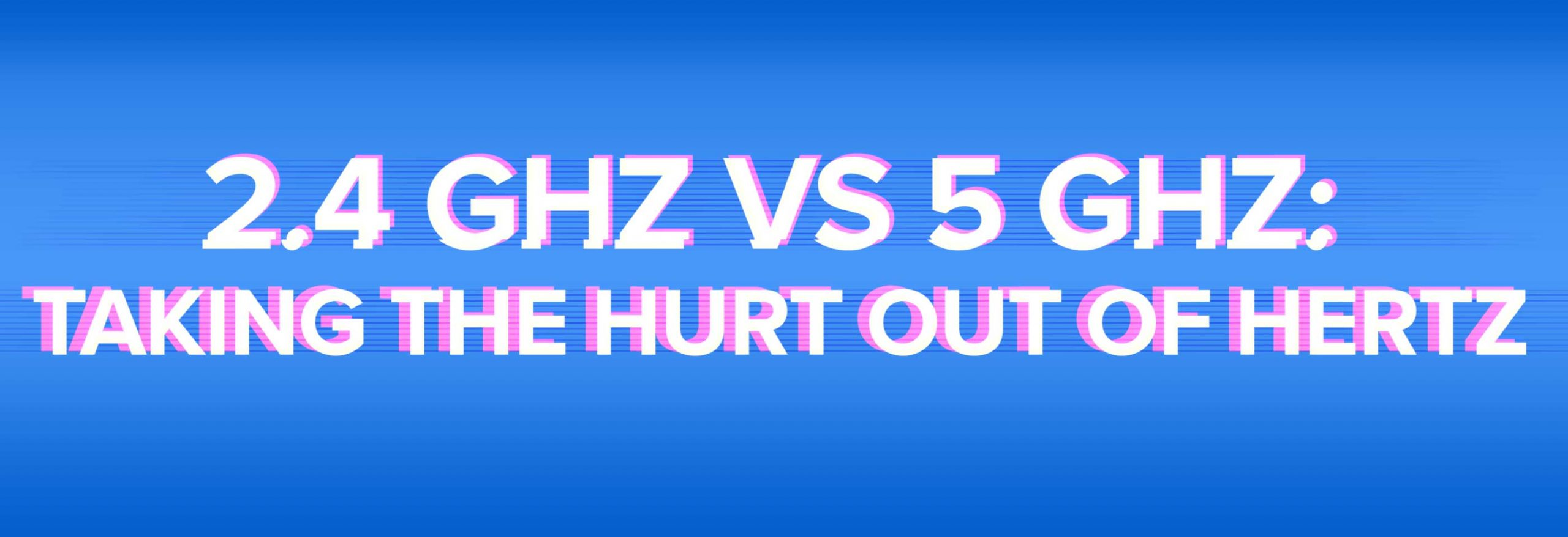 2.4 GHz vs 5 GHz: Taking he hurt out of hertz